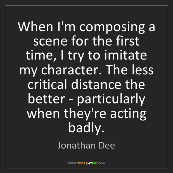 Jonathan Dee: When I'm composing a scene for the first time, I try...