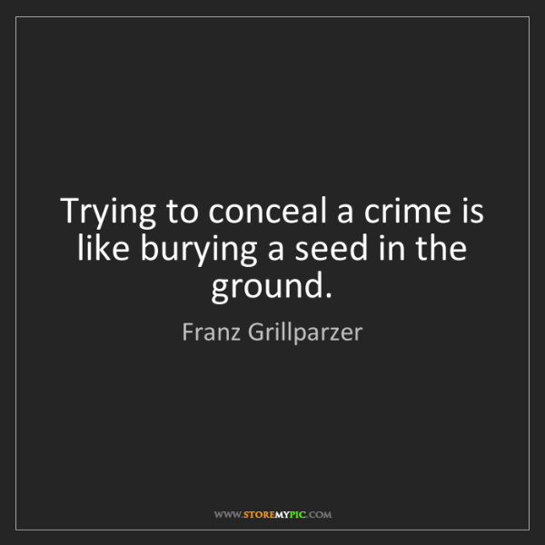 Franz Grillparzer: Trying to conceal a crime is like burying a seed in the...