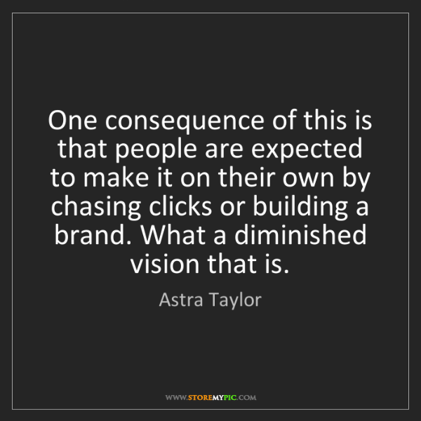 Astra Taylor: One consequence of this is that people are expected to...