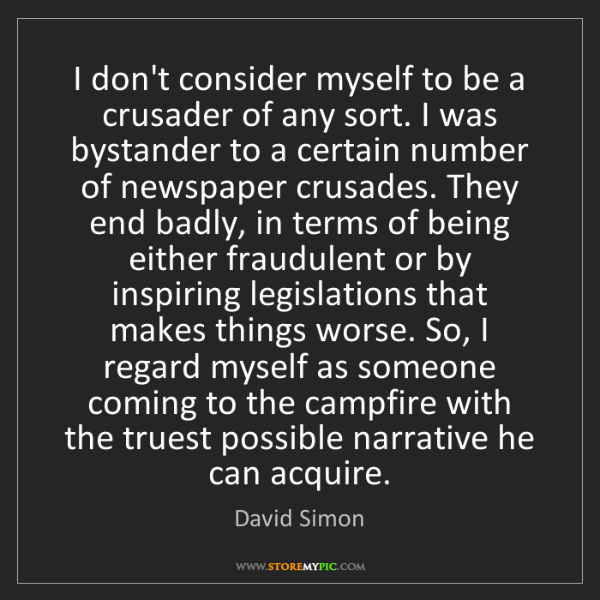David Simon: I don't consider myself to be a crusader of any sort....