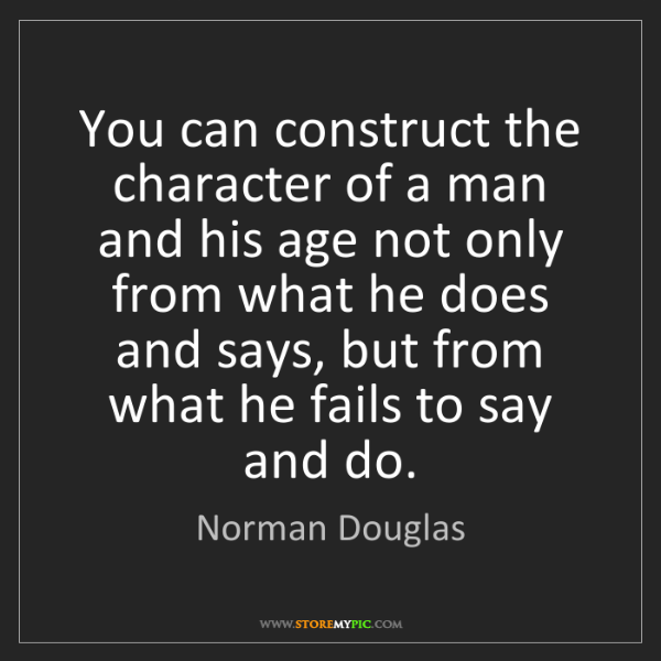 Norman Douglas: You can construct the character of a man and his age...