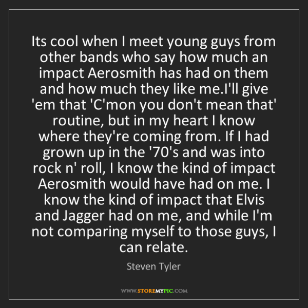 Steven Tyler: Its cool when I meet young guys from other bands who...