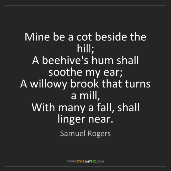 Samuel Rogers: Mine be a cot beside the hill;   A beehive's hum shall...