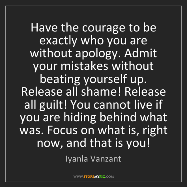 Iyanla Vanzant: Have the courage to be exactly who you are without apology....