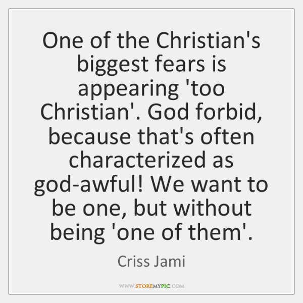 One of the Christian's biggest fears is appearing 'too Christian'. God forbid, ...