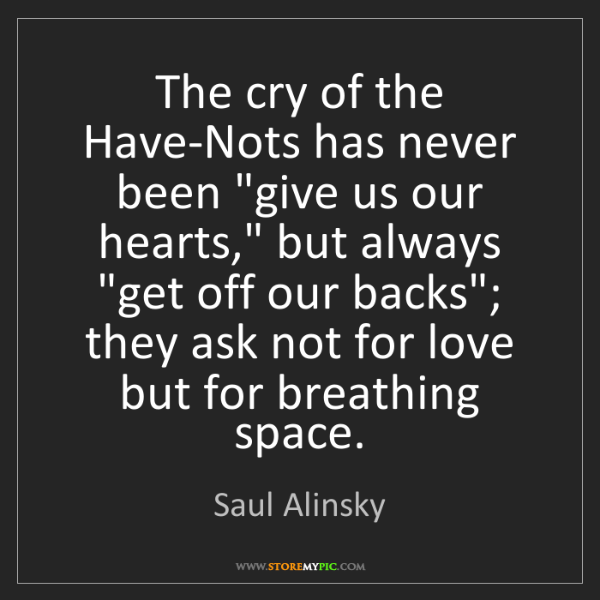 "Saul Alinsky: The cry of the Have-Nots has never been ""give us our..."