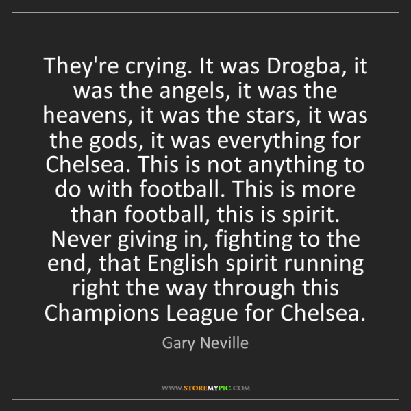 Gary Neville: They're crying. It was Drogba, it was the angels, it...