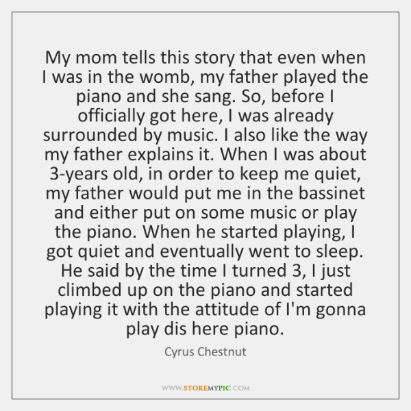 My mom tells this story that even when I was in the ...