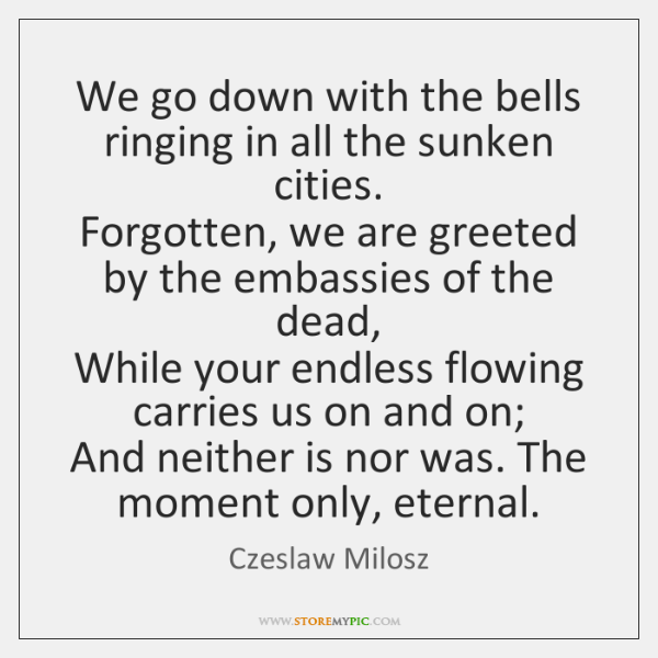 We go down with the bells ringing in all the sunken cities.   ...