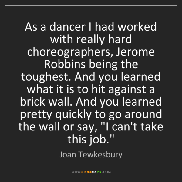 Joan Tewkesbury: As a dancer I had worked with really hard choreographers,...