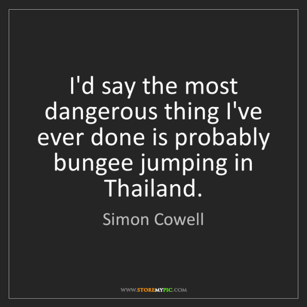Simon Cowell: I'd say the most dangerous thing I've ever done is probably...
