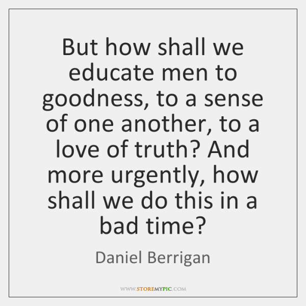 But how shall we educate men to goodness, to a sense of ...