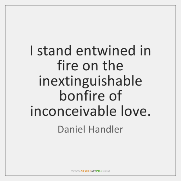 I stand entwined in fire on the inextinguishable bonfire of inconceivable love.