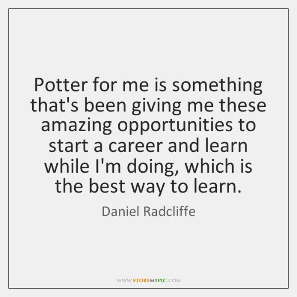 Potter for me is something that's been giving me these amazing opportunities ...