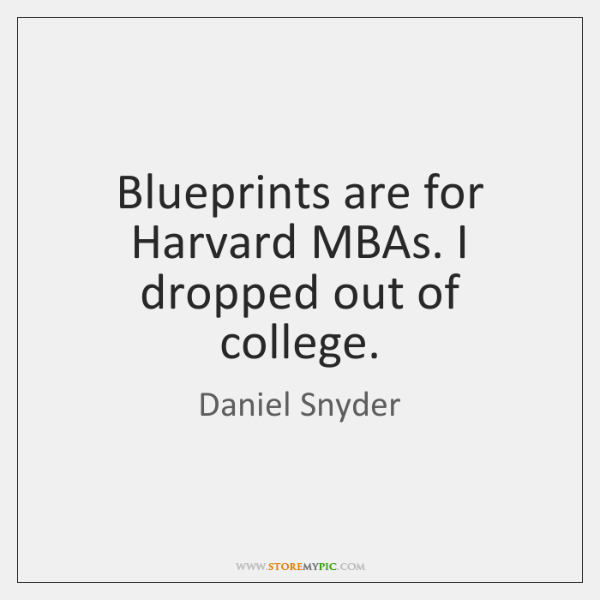 Blueprints are for Harvard MBAs. I dropped out of college.