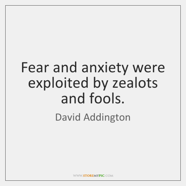 Fear and anxiety were exploited by zealots and fools.