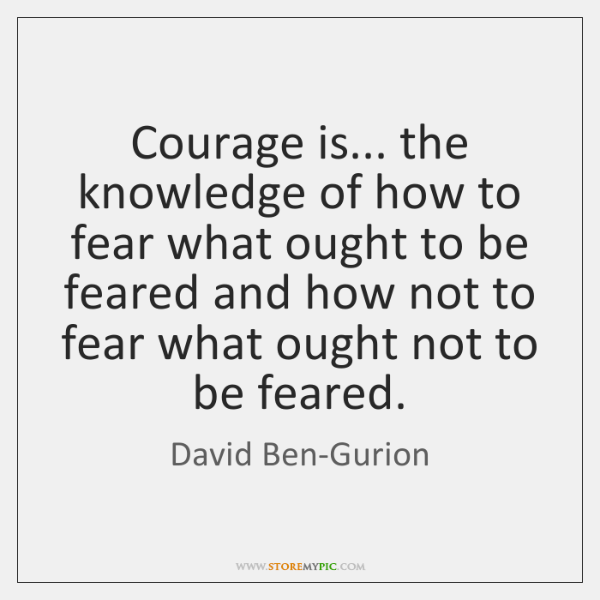Courage is... the knowledge of how to fear what ought to be ...
