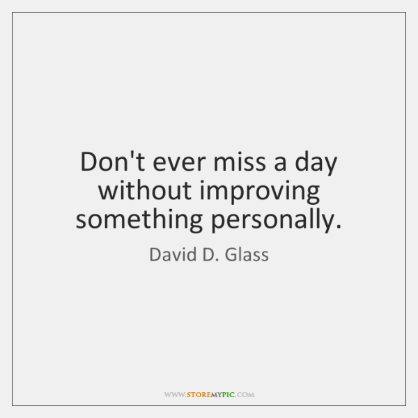 Don't ever miss a day without improving something personally.