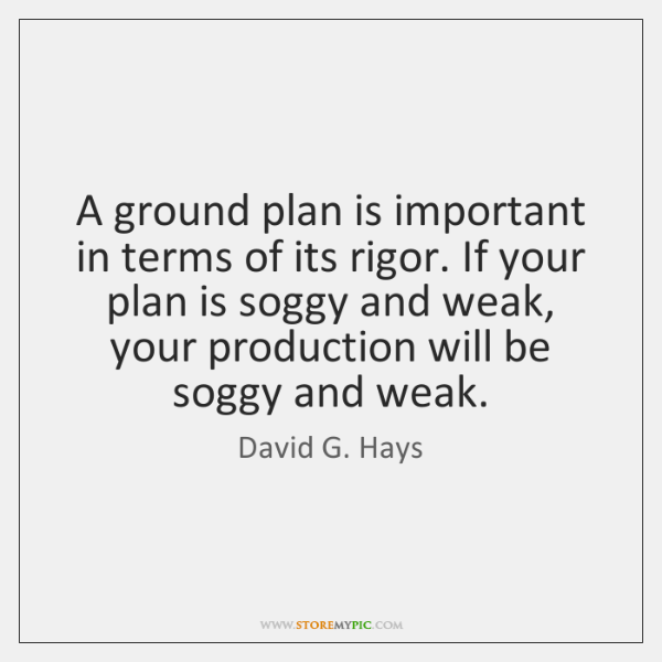 A ground plan is important in terms of its rigor. If your ...