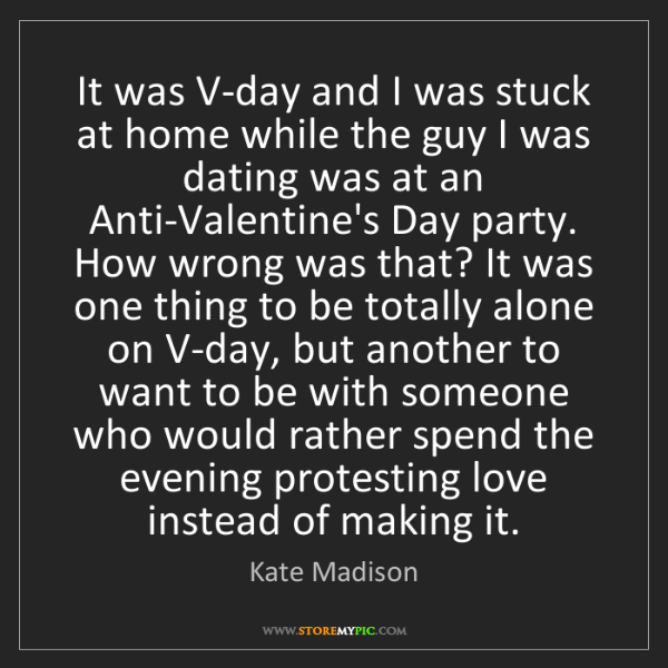 Kate Madison: It was V-day and I was stuck at home while the guy I...