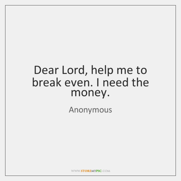 Dear Lord, help me to break even. I need the money.