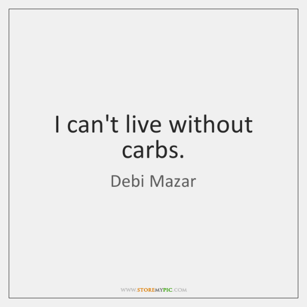 I can't live without carbs.