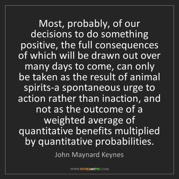 John Maynard Keynes: Most, probably, of our decisions to do something positive,...