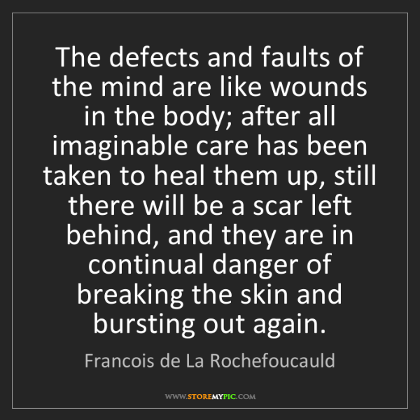 Francois de La Rochefoucauld: The defects and faults of the mind are like wounds in...
