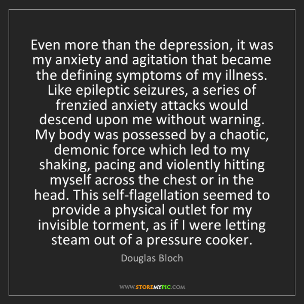 Douglas Bloch: Even more than the depression, it was my anxiety and...
