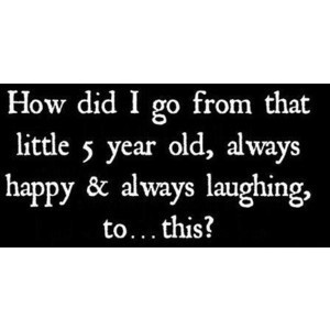 How did i go from that little five year old always happy always laughing to this