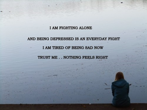 I am fighting alone and being depressed is an everyday fight