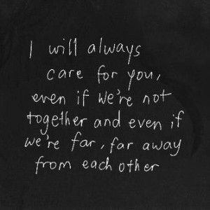 I will always care for your even if were not together and even if were far far away