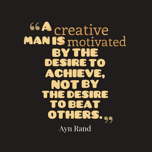 A creative man is moivated by the desire to achieve not by the desire to beat others