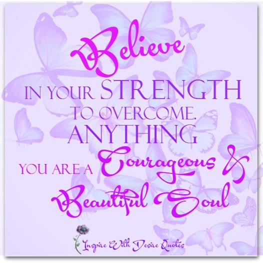 Believe in your strength to overcome anything you ar a courageous beautiful soul