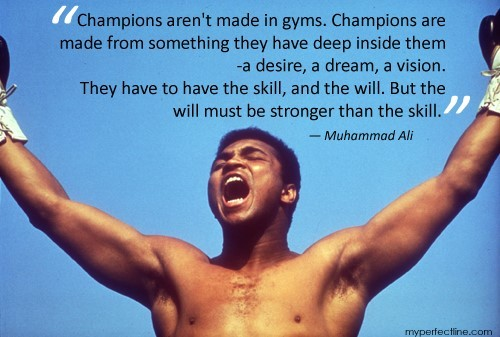 Champion arent made in gyms champions are made from something they have deep inside the
