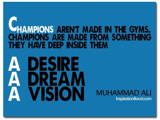 Champions arent made in the gyms champions are made from something they have deep insid