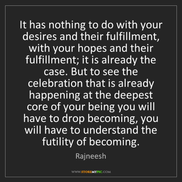 Rajneesh: It has nothing to do with your desires and their fulfillment,...