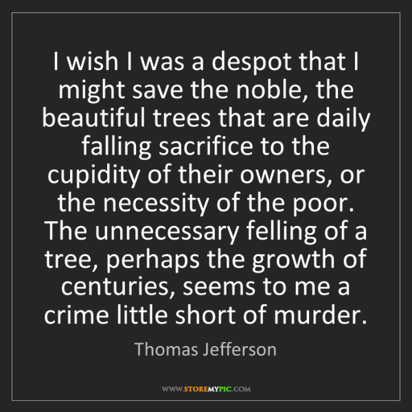 Thomas Jefferson: I wish I was a despot that I might save the noble, the...