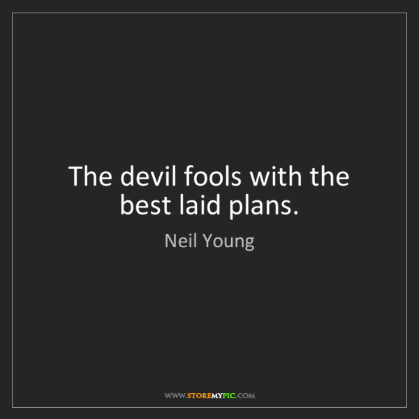 Neil Young: The devil fools with the best laid plans.