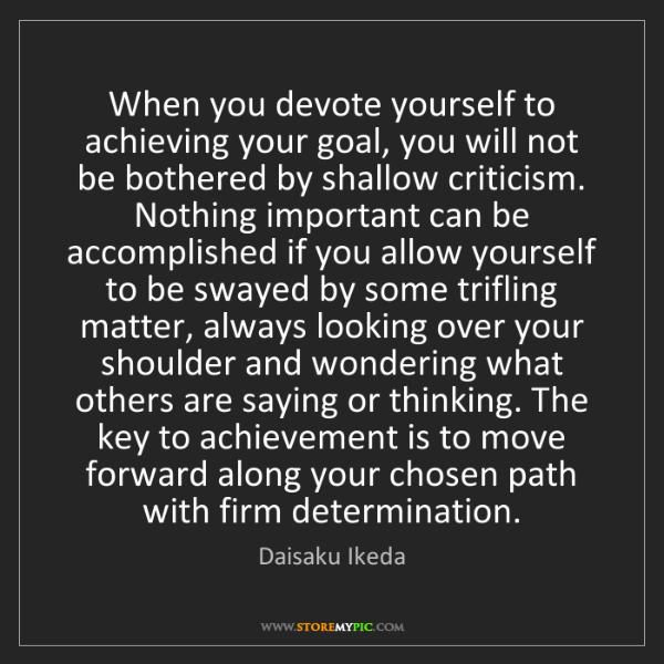 Daisaku Ikeda: When you devote yourself to achieving your goal, you...