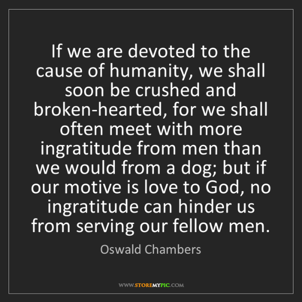 Oswald Chambers: If we are devoted to the cause of humanity, we shall...