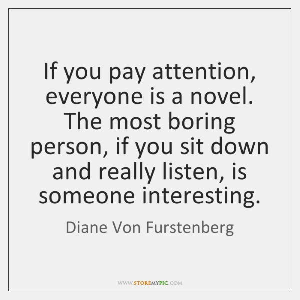 If you pay attention, everyone is a novel. The most boring person, ...