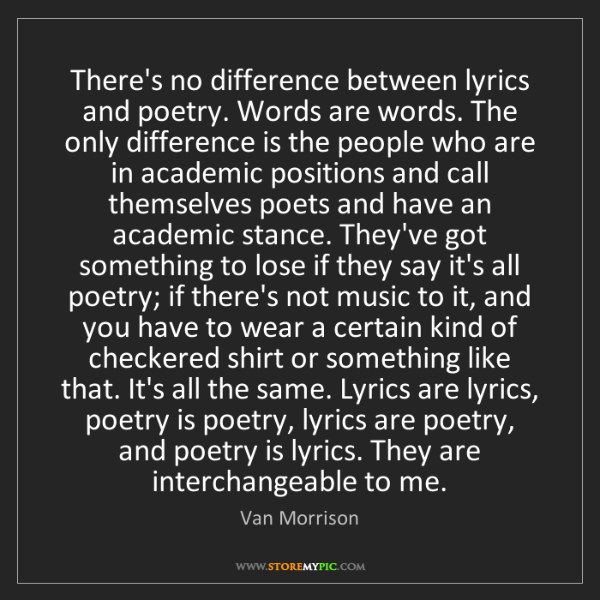 Van Morrison: There's no difference between lyrics and poetry. Words...