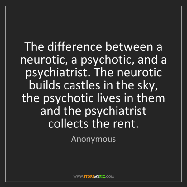 Anonymous: The difference between a neurotic, a psychotic, and a...