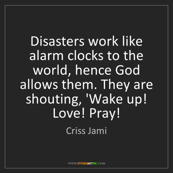 Criss Jami: Disasters work like alarm clocks to the world, hence...