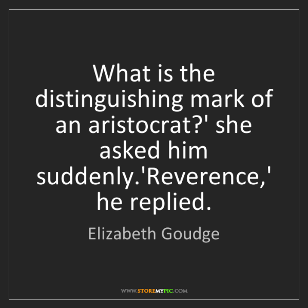 Elizabeth Goudge: What is the distinguishing mark of an aristocrat?' she...