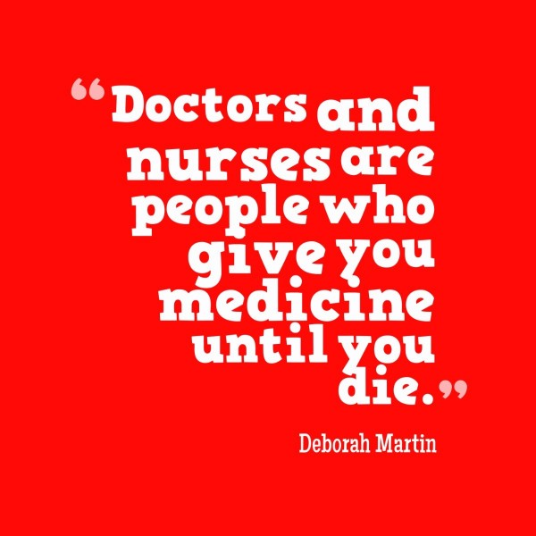 Doctors and nurses and people who give you medicine until you die