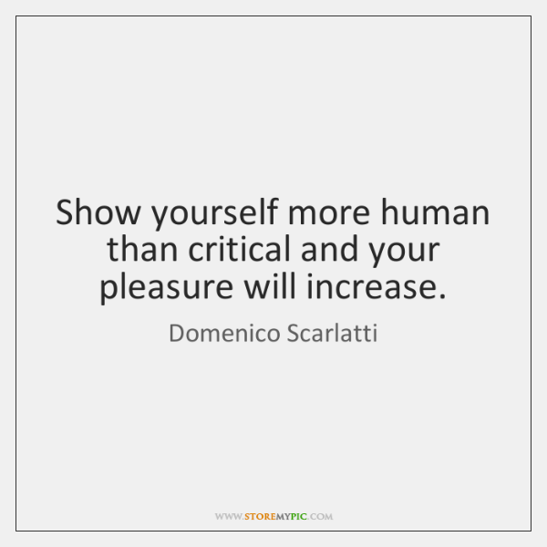 Show yourself more human than critical and your pleasure will increase.
