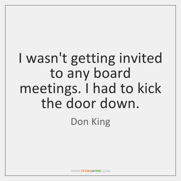 I wasn't getting invited to any board meetings. I had to kick ...