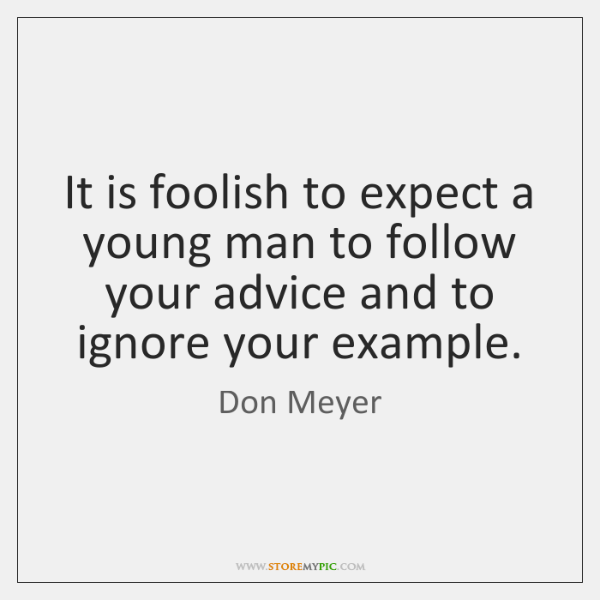 It is foolish to expect a young man to follow your advice ...